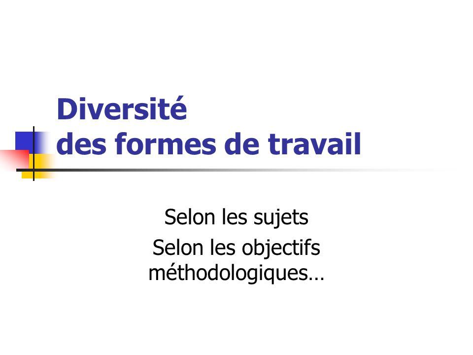 Diversité des formes de travail Selon les sujets Selon les objectifs méthodologiques…