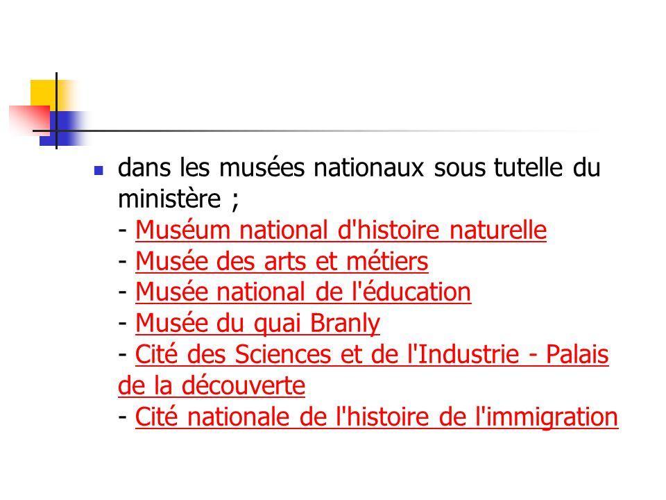 dans les musées nationaux sous tutelle du ministère ; - Muséum national d'histoire naturelle - Musée des arts et métiers - Musée national de l'éducati