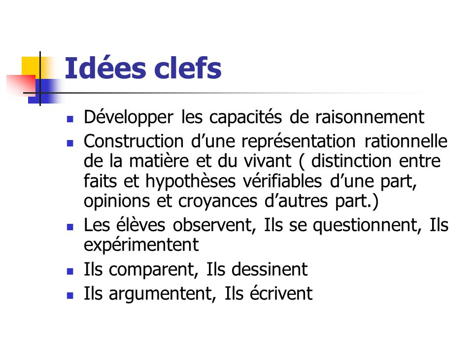 Idées clefs Développer les capacités de raisonnement Construction d'une représentation rationnelle de la matière et du vivant ( distinction entre fait