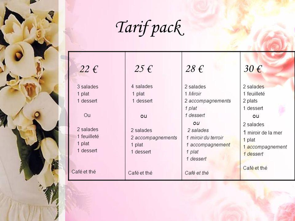 Tarif pack 22 € 3 salades 1 plat 1 dessert Ou 2 salades 1 feuilleté 1 plat 1 dessert Café et thé 25 € 4 salades 1 plat 1 dessert ou 2 salades 2 accomp
