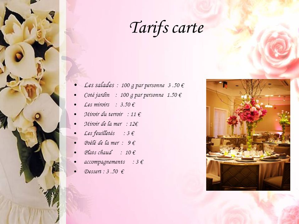 Tarifs carte Les salades : 100 g par personne 3.50 € Coté jardin : 100 g par personne 1.50 € Les miroirs : 3.50 € Miroir du terroir : 11 € Miroir de l
