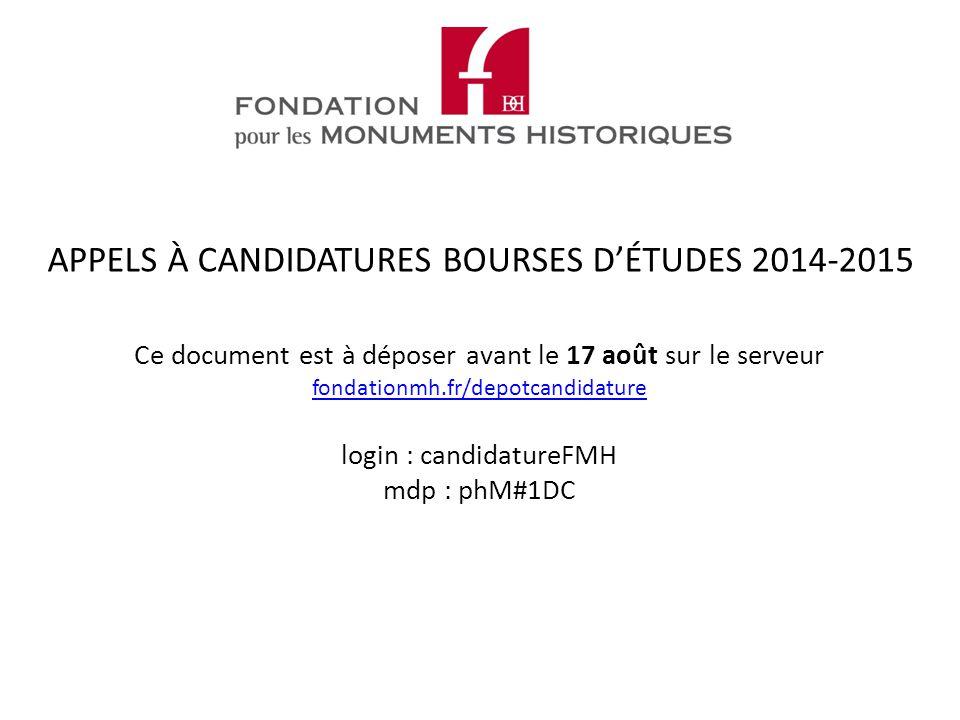 Ce document est à déposer avant le 17 août sur le serveur fondationmh.fr/depotcandidature login : candidatureFMH mdp : phM#1DC fondationmh.fr/depotcandidature APPELS À CANDIDATURES BOURSES D'ÉTUDES 2014-2015