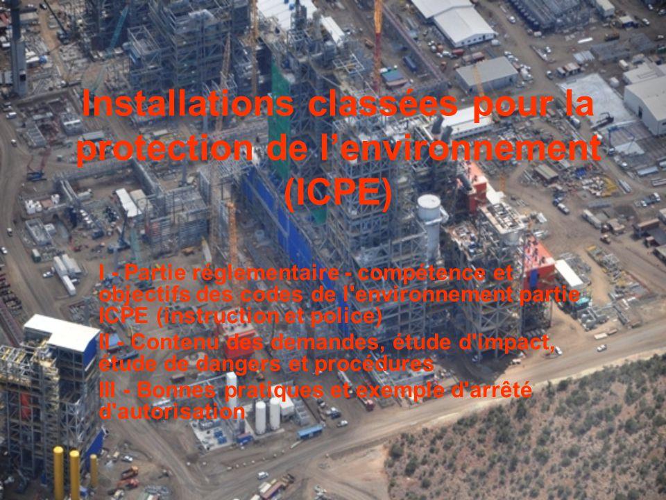 Installations classées pour la protection de l'environnement (ICPE) I - Partie réglementaire - compétence et objectifs des codes de l environnement partie ICPE (instruction et police) II - Contenu des demandes, étude d impact, étude de dangers et procédures III - Bonnes pratiques et exemple d arrêté d autorisation