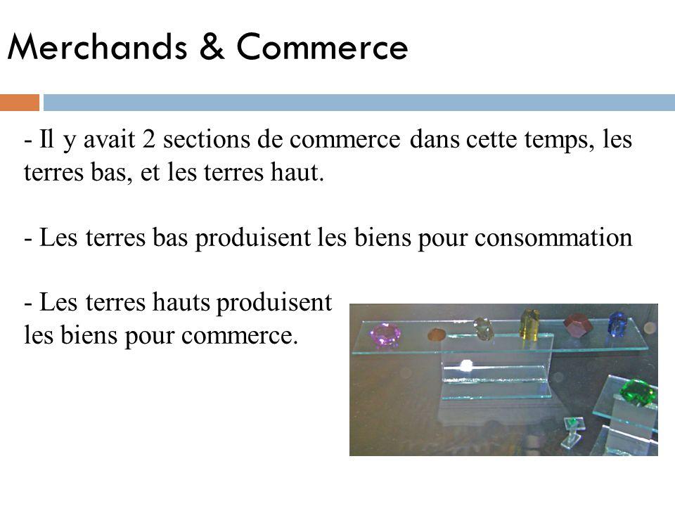 Merchands & Commerce - Il y avait 2 sections de commerce dans cette temps, les terres bas, et les terres haut. - Les terres bas produisent les biens p