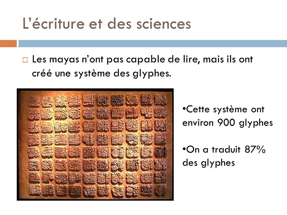 L'écriture et des sciences  Les mayas n'ont pas capable de lire, mais ils ont créé une système des glyphes. Cette système ont environ 900 glyphes On