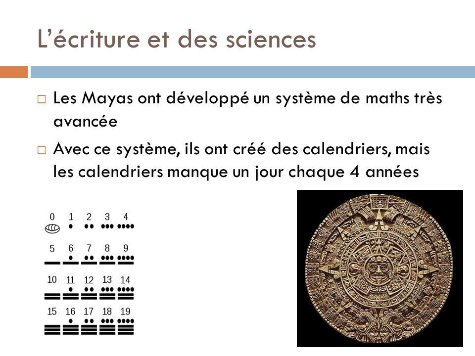 L'écriture et des sciences  Les Mayas ont développé un système de maths très avancée  Avec ce système, ils ont créé des calendriers, mais les calend