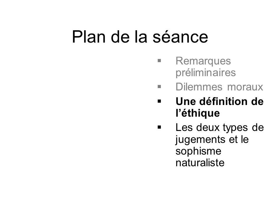 Plan de la séance  Remarques préliminaires  Dilemmes moraux  Une définition de l'éthique  Les deux types de jugements et le sophisme naturaliste