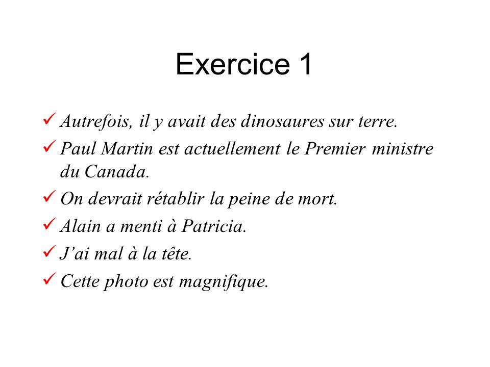 Exercice 1 Autrefois, il y avait des dinosaures sur terre. Paul Martin est actuellement le Premier ministre du Canada. On devrait rétablir la peine de