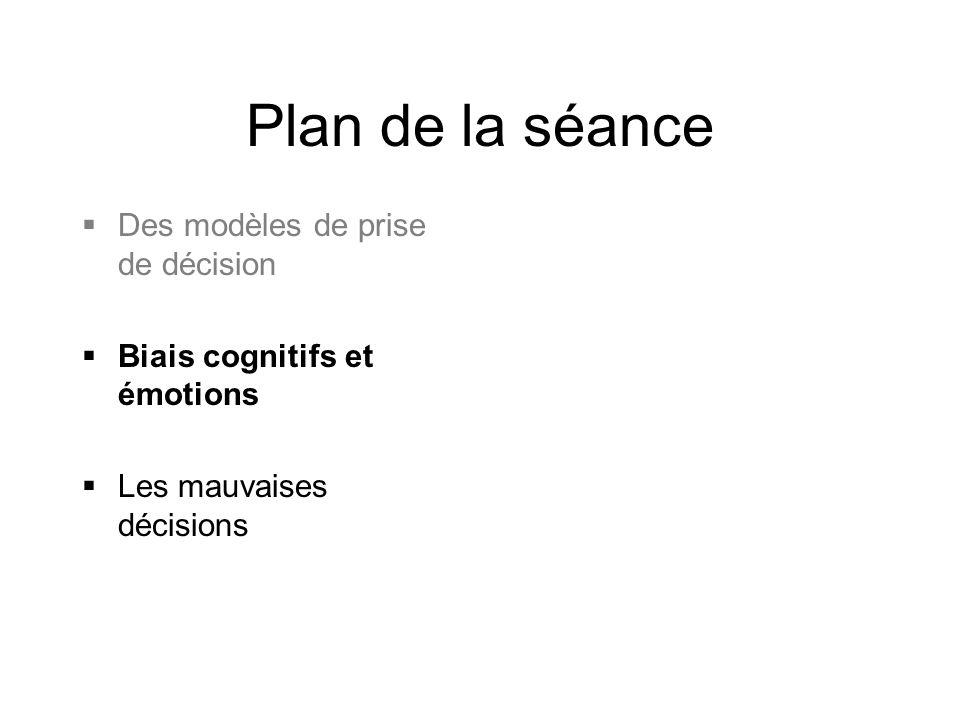 Plan de la séance  Des modèles de prise de décision  Biais cognitifs et émotions  Les mauvaises décisions