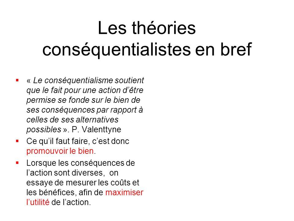 Les théories conséquentialistes en bref  « Le conséquentialisme soutient que le fait pour une action d'être permise se fonde sur le bien de ses consé