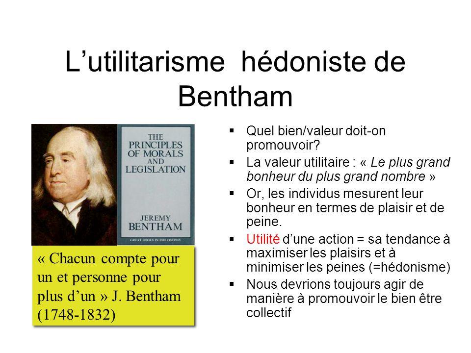 L'utilitarisme hédoniste de Bentham  Quel bien/valeur doit-on promouvoir?  La valeur utilitaire : « Le plus grand bonheur du plus grand nombre »  O