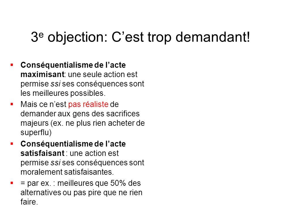 3 e objection: C'est trop demandant!  Conséquentialisme de l'acte maximisant: une seule action est permise ssi ses conséquences sont les meilleures p