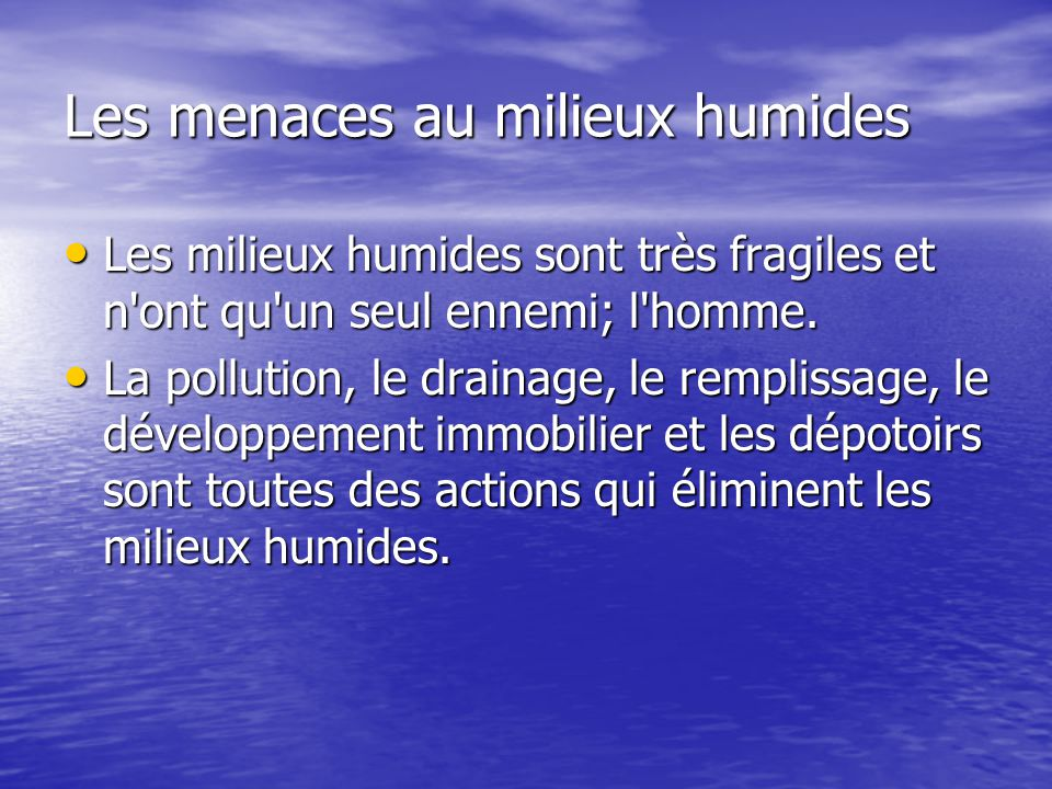 Les menaces au milieux humides Les milieux humides sont très fragiles et n'ont qu'un seul ennemi; l'homme. Les milieux humides sont très fragiles et n