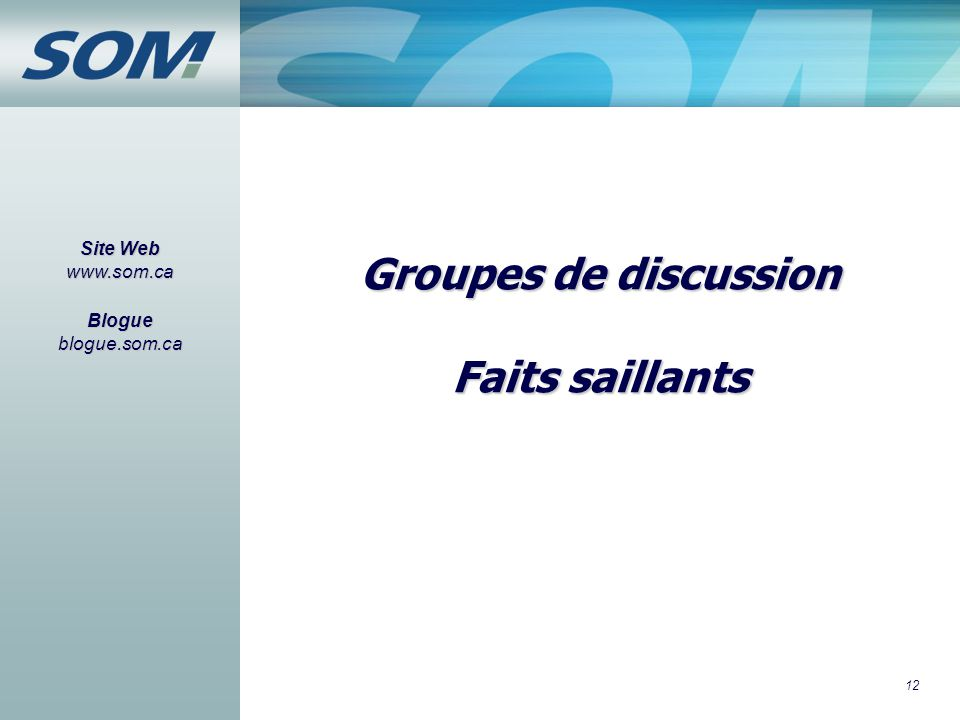 12 Groupes de discussion Faits saillants Site Web www.som.ca Blogue blogue.som.ca