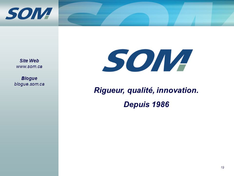 19 Site Web www.som.ca Blogue blogue.som.ca Rigueur, qualité, innovation. Depuis 1986