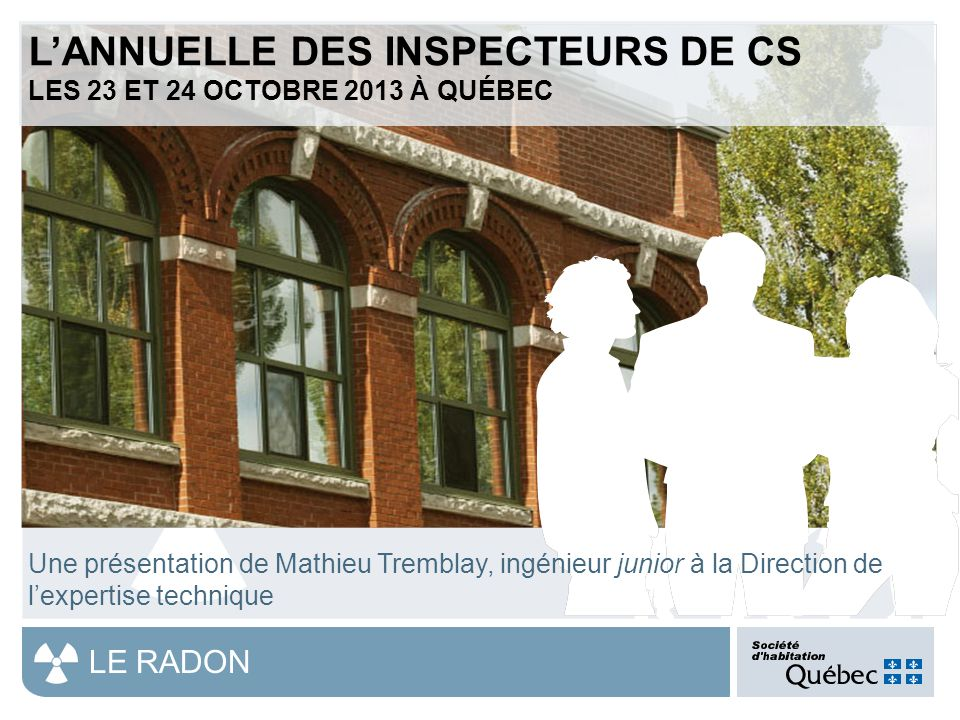 1 LE RADON L'ANNUELLE DES INSPECTEURS DE CS LES 23 ET 24 OCTOBRE 2013 À QUÉBEC Une présentation de Mathieu Tremblay, ingénieur junior à la Direction de l'expertise technique