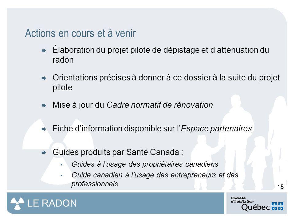 15 LE RADON Actions en cours et à venir  Élaboration du projet pilote de dépistage et d'atténuation du radon  Orientations précises à donner à ce dossier à la suite du projet pilote  Mise à jour du Cadre normatif de rénovation  Fiche d'information disponible sur l'Espace partenaires  Guides produits par Santé Canada :  Guides à l'usage des propriétaires canadiens  Guide canadien à l'usage des entrepreneurs et des professionnels