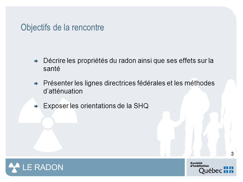 3 LE RADON  Décrire les propriétés du radon ainsi que ses effets sur la santé  Présenter les lignes directrices fédérales et les méthodes d'atténuation  Exposer les orientations de la SHQ Objectifs de la rencontre