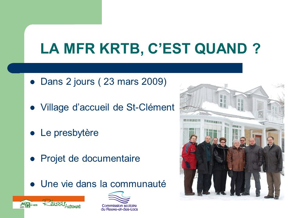 LA MFR KRTB, C'EST QUAND ? Dans 2 jours ( 23 mars 2009) Village d'accueil de St-Clément Le presbytère Projet de documentaire Une vie dans la communaut