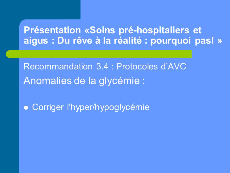 Présentation «Soins pré-hospitaliers et aigus : Du rêve à la réalité : pourquoi pas! » Recommandation 3.4 : Protocoles d'AVC Anomalies de la glycémie