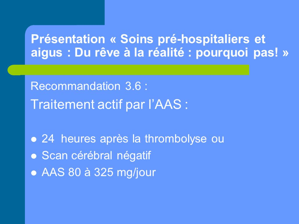 Présentation « Soins pré-hospitaliers et aigus : Du rêve à la réalité : pourquoi pas! » Recommandation 3.6 : Traitement actif par l'AAS : 24 heures ap
