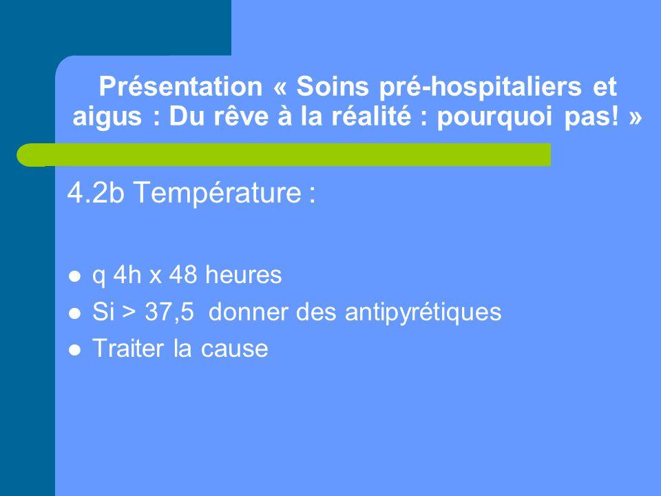 Présentation « Soins pré-hospitaliers et aigus : Du rêve à la réalité : pourquoi pas! » 4.2b Température : q 4h x 48 heures Si > 37,5 donner des antip