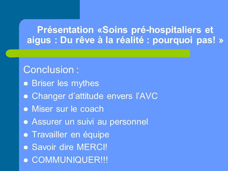 Présentation «Soins pré-hospitaliers et aigus : Du rêve à la réalité : pourquoi pas! » Conclusion : Briser les mythes Changer d'attitude envers l'AVC