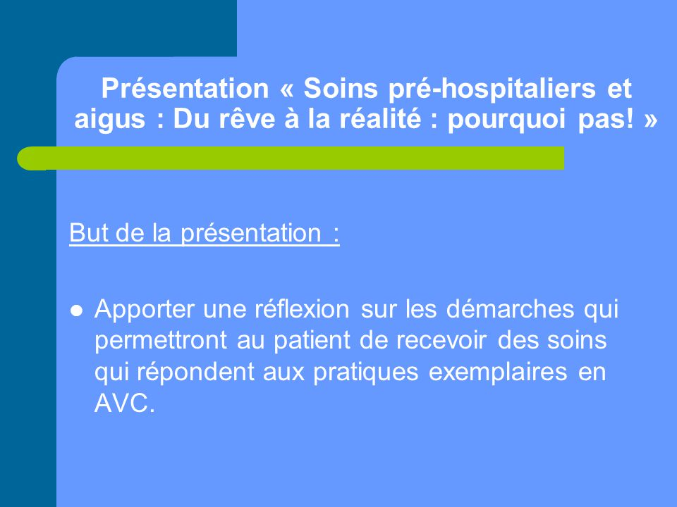 Présentation « Soins pré-hospitaliers et aigus : Du rêve à la réalité : pourquoi pas! » But de la présentation : Apporter une réflexion sur les démarc
