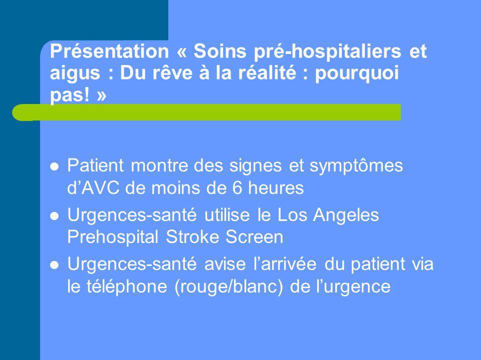 Présentation « Soins pré-hospitaliers et aigus : Du rêve à la réalité : pourquoi pas! » Patient montre des signes et symptômes d'AVC de moins de 6 heu