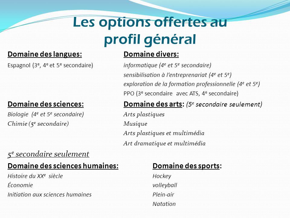 Les options offertes au profil général Domaine des langues:Domaine divers: Espagnol (3 e, 4 e et 5 e secondaire)informatique (4 e et 5 e secondaire) sensibilisation à l'entreprenariat (4 e et 5 e ) exploration de la formation professionnelle (4 e et 5 e ) PPO (3 e secondaire avec ATS, 4 e secondaire) Domaine des sciences:Domaine des arts: (5 e secondaire seulement) Biologie (4 e et 5 e secondaire) Arts plastiques Chimie (5 e secondaire)Musique Arts plastiques et multimédia Art dramatique et multimédia 5 e secondaire seulement Domaine des sciences humaines:Domaine des sports: Histoire du XX e siècle Hockey Économie volleyball Initiation aux sciences humaines Plein-air Natation