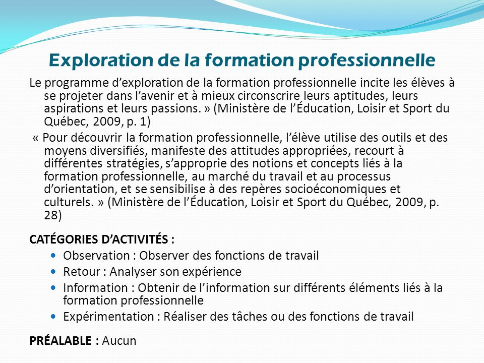 Exploration de la formation professionnelle Le programme d'exploration de la formation professionnelle incite les élèves à se projeter dans l'avenir et à mieux circonscrire leurs aptitudes, leurs aspirations et leurs passions.