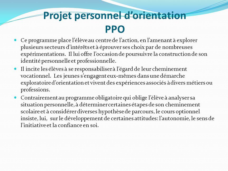 Projet personnel d'orientation PPO Ce programme place l'élève au centre de l'action, en l'amenant à explorer plusieurs secteurs d'intérêts et à éprouver ses choix par de nombreuses expérimentations.