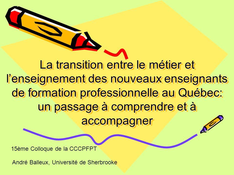La transition entre le métier et l'enseignement des nouveaux enseignants de formation professionnelle au Québec: un passage à comprendre et à accompagner André Balleux, Université de Sherbrooke 15ème Colloque de la CCCPFPT