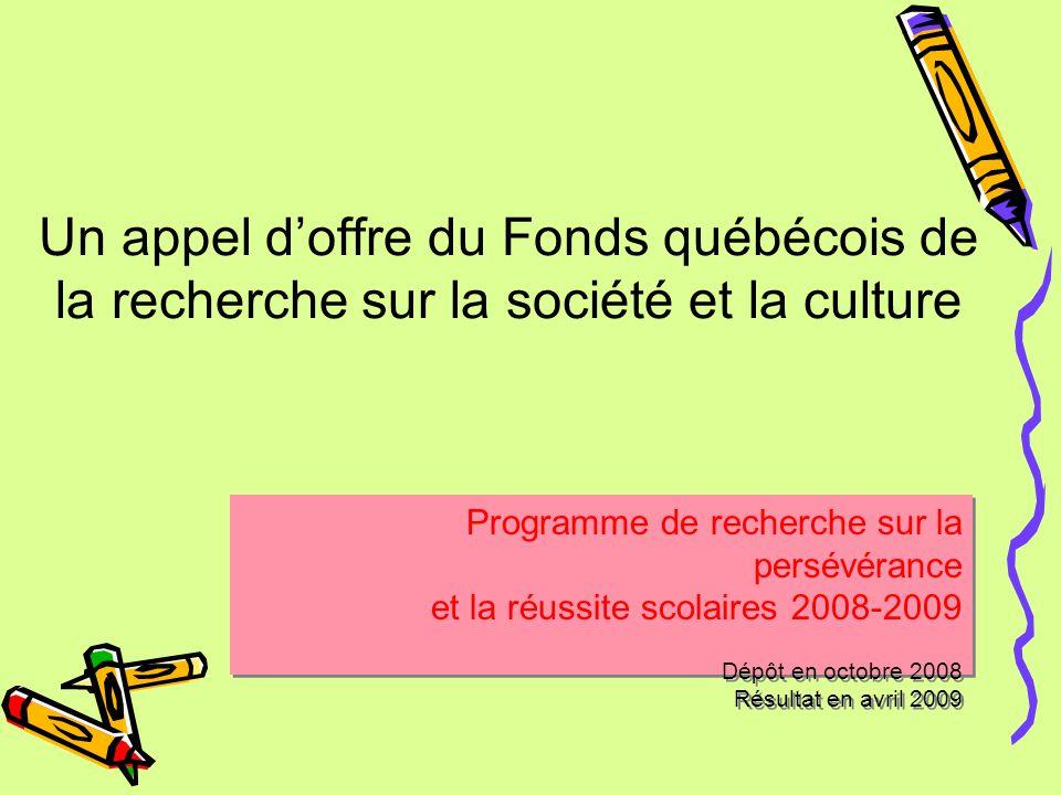 Un appel d'offre du Fonds québécois de la recherche sur la société et la culture Programme de recherche sur la persévérance et la réussite scolaires 2008-2009 Dépôt en octobre 2008 Résultat en avril 2009 Programme de recherche sur la persévérance et la réussite scolaires 2008-2009 Dépôt en octobre 2008 Résultat en avril 2009