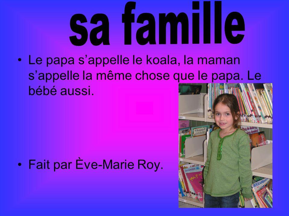 Le papa s'appelle le koala, la maman s'appelle la même chose que le papa. Le bébé aussi. Fait par Ève-Marie Roy.