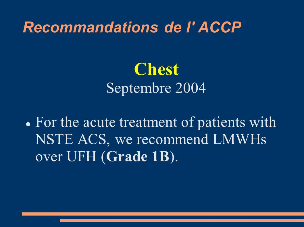 Recommandations de l' ACCP Chest Septembre 2004 For the acute treatment of patients with NSTE ACS, we recommend LMWHs over UFH (Grade 1B).