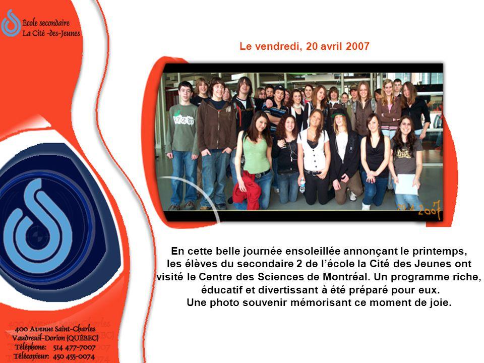En cette belle journée ensoleillée du 20 avril 2007, le Centre des Sciences de Montréal a livré ses secrets aux élèves de l'école La Cité des Jeunes.