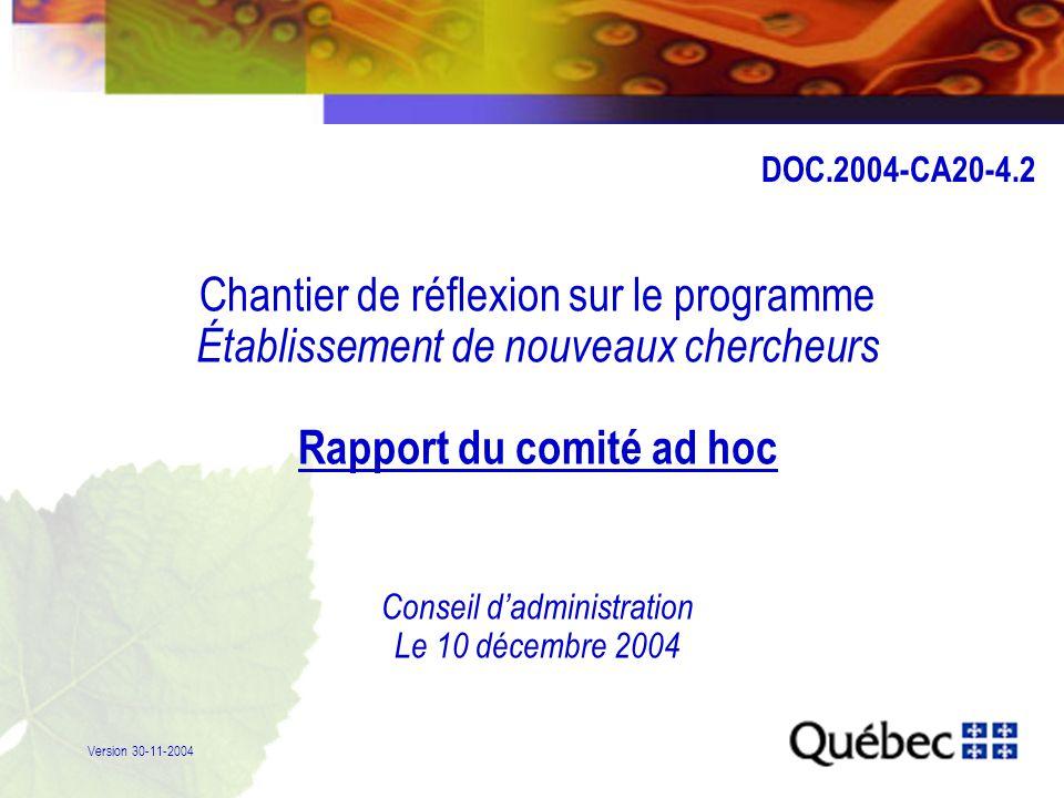 1 Chantier de réflexion sur le programme Établissement de nouveaux chercheurs Rapport du comité ad hoc Conseil d'administration Le 10 décembre 2004 Version 30-11-2004 DOC.2004-CA20-4.2