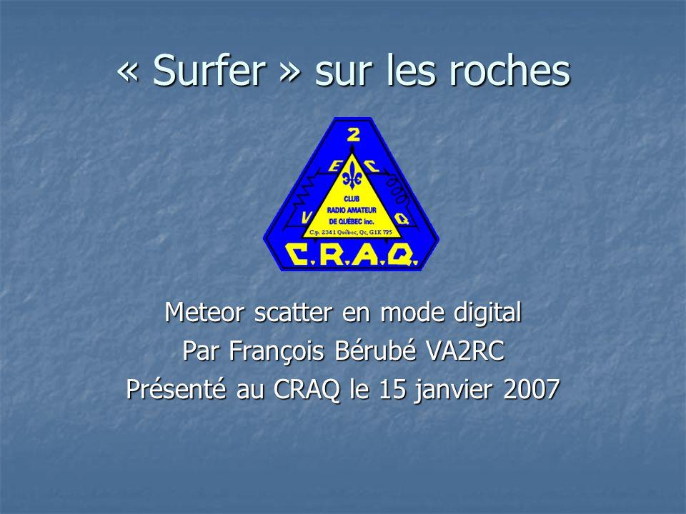 « Surfer » sur les roches Meteor scatter en mode digital Par François Bérubé VA2RC Présenté au CRAQ le 15 janvier 2007