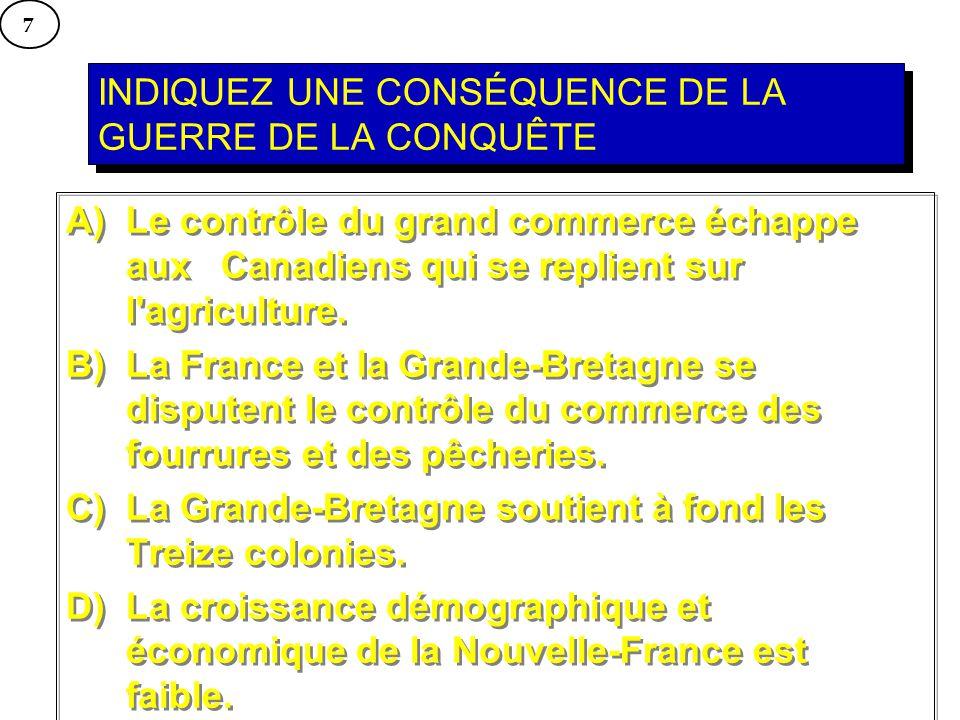INDIQUEZ UNE CONSÉQUENCE DE LA GUERRE DE LA CONQUÊTE A) Le contrôle du grand commerce échappe aux Canadiens qui se replient sur l'agriculture. B) La F