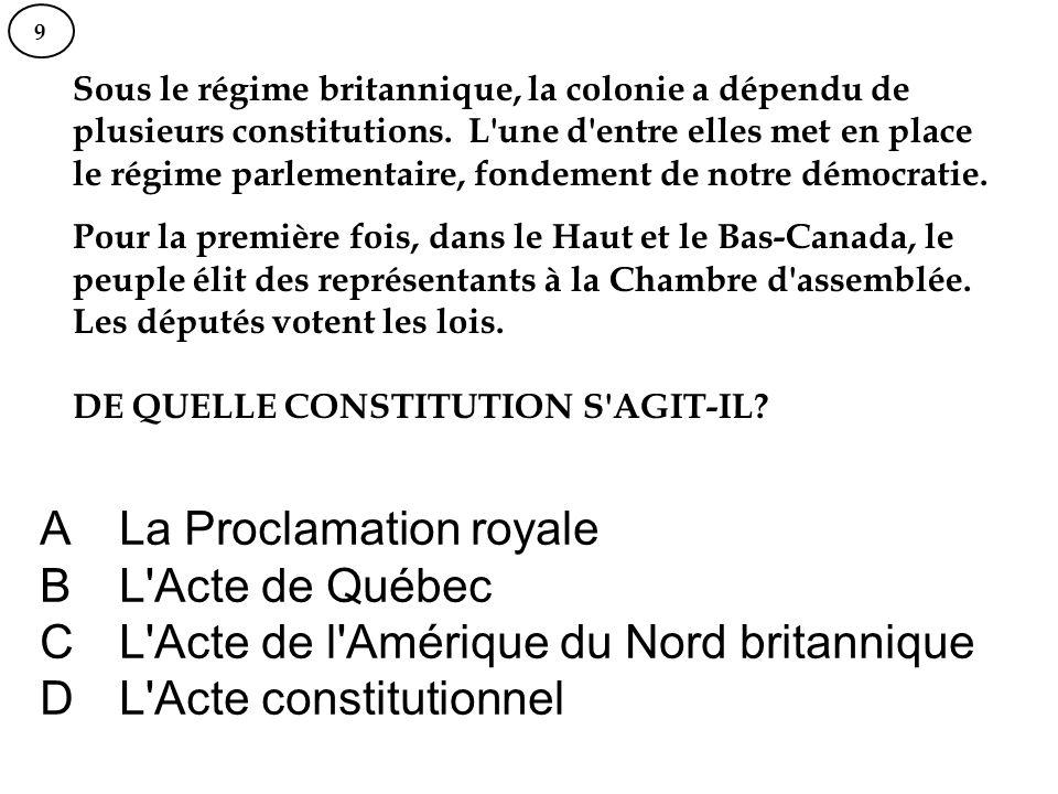 A La Proclamation royale B L'Acte de Québec C L'Acte de l'Amérique du Nord britannique D L'Acte constitutionnel 9 Sous le régime britannique, la colon
