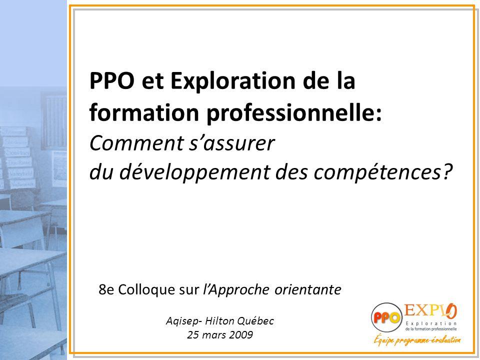 Équipe programme-évaluation 8e Colloque sur l'Approche orientante Aqisep- Hilton Québec 25 mars 2009 PPO et Exploration de la formation professionnelle: Comment s'assurer du développement des compétences
