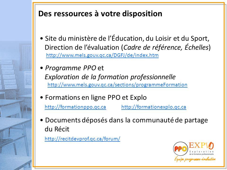 Des ressources à votre disposition Site du ministère de l'Éducation, du Loisir et du Sport, Direction de l'évaluation (Cadre de référence, Échelles) http://www.mels.gouv.qc.ca/DGFJ/de/index.htmhttp://www.mels.gouv.qc.ca/DGFJ/de/index.htm Programme PPO et Exploration de la formation professionnelle http://www.mels.gouv.qc.ca/sections/programmeFormationhttp://www.mels.gouv.qc.ca/sections/programmeFormation Formations en ligne PPO et Explo http://formationppo.qc.ca http://formationexplo.qc.ca http://formationppo.qc.cahttp://formationexplo.qc.ca Documents déposés dans la communauté de partage du Récit http://recitdevprof.qc.ca/forum/ http://recitdevprof.qc.ca/forum/
