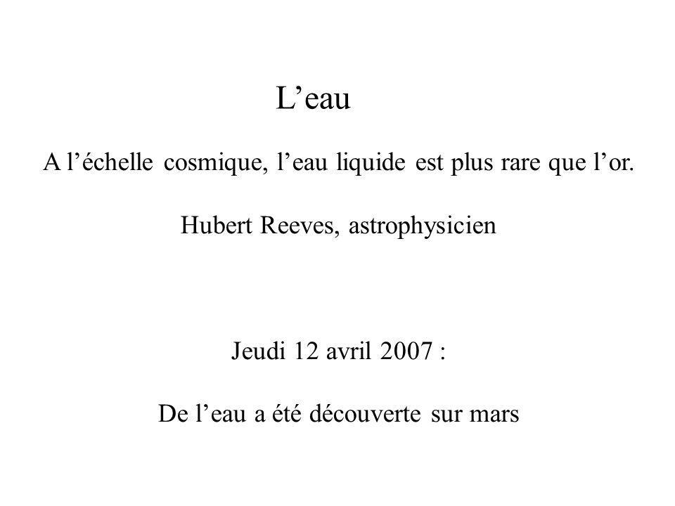 L'eau A l'échelle cosmique, l'eau liquide est plus rare que l'or. Hubert Reeves, astrophysicien Jeudi 12 avril 2007 : De l'eau a été découverte sur ma
