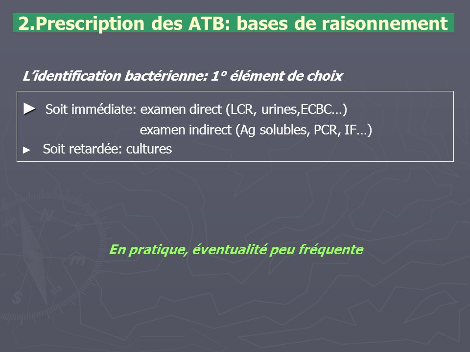 2.Prescription des ATB: bases de raisonnement ► ► Soit immédiate: examen direct (LCR, urines,ECBC…) examen indirect (Ag solubles, PCR, IF…) ► ► Soit r
