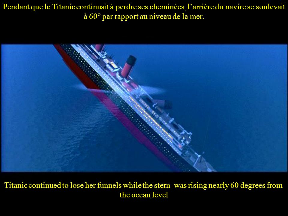 Yet the later part of the sinking was sort of faster and the golden funnels of Titanic stared to lose one by one Mais peu à peu le naufrage s'accéléra