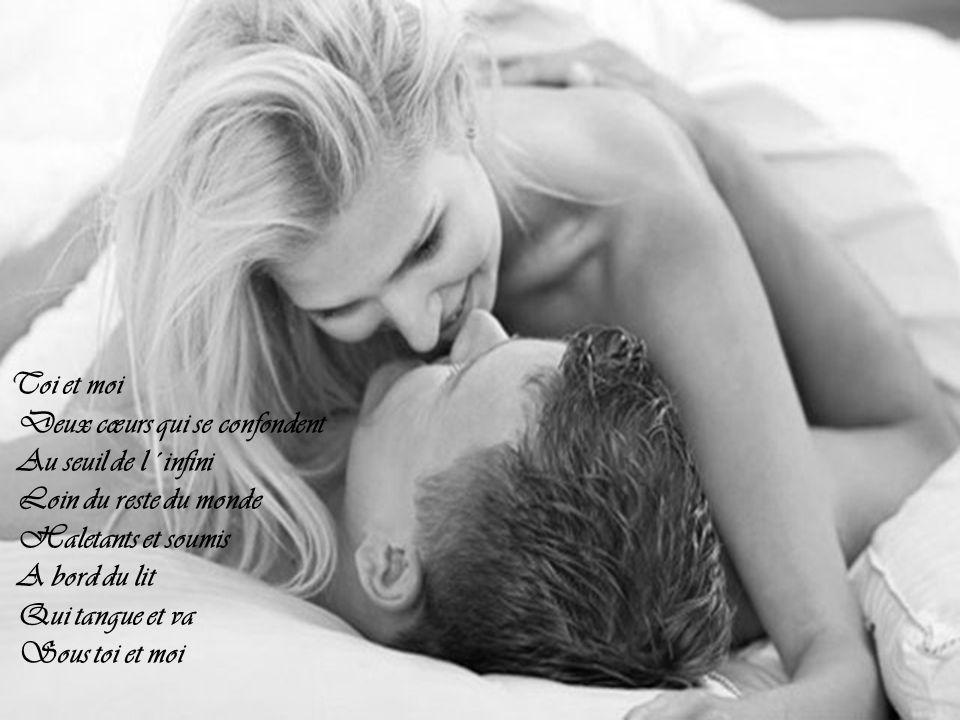 Toi et moi Deux cœurs qui se confondent Au seuil de l´infini Loin du reste du monde Haletants et soumis A bord du lit Qui tangue et va Sous toi et moi