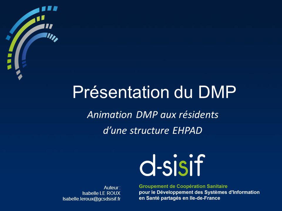 Auteur : Isabelle LE ROUX Isabelle.leroux@gcsdsisif.fr Présentation du DMP Animation DMP aux résidents d'une structure EHPAD