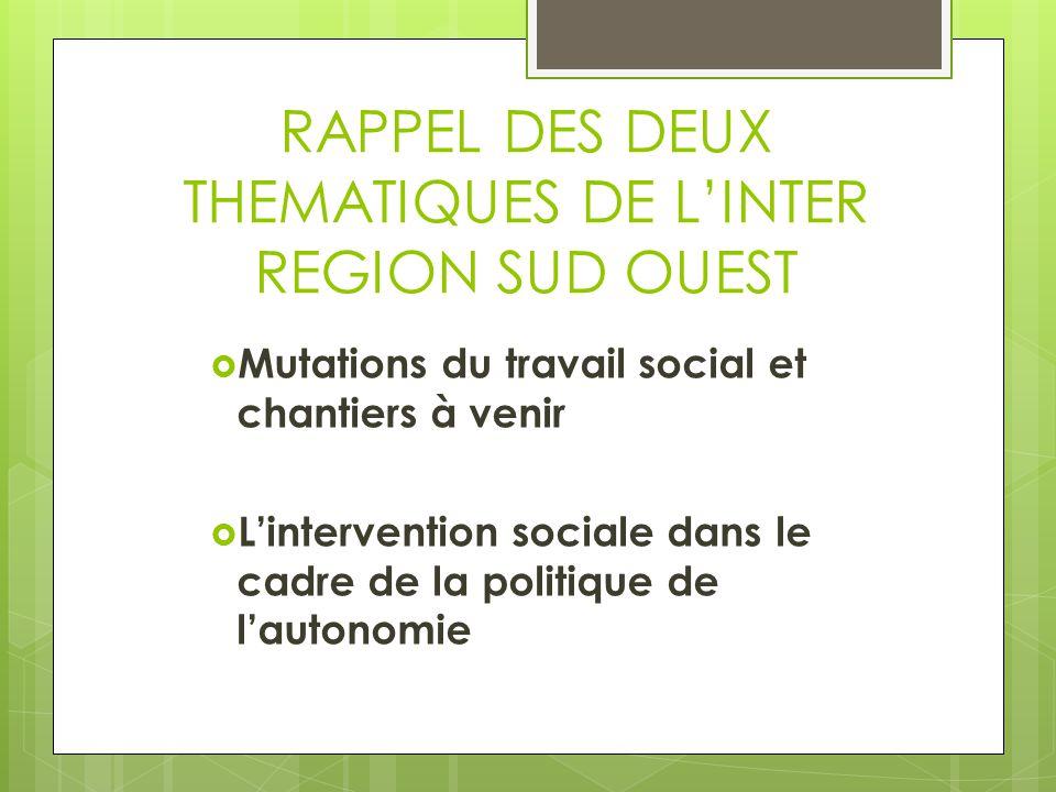RAPPEL DES DEUX THEMATIQUES DE L'INTER REGION SUD OUEST  Mutations du travail social et chantiers à venir  L'intervention sociale dans le cadre de l