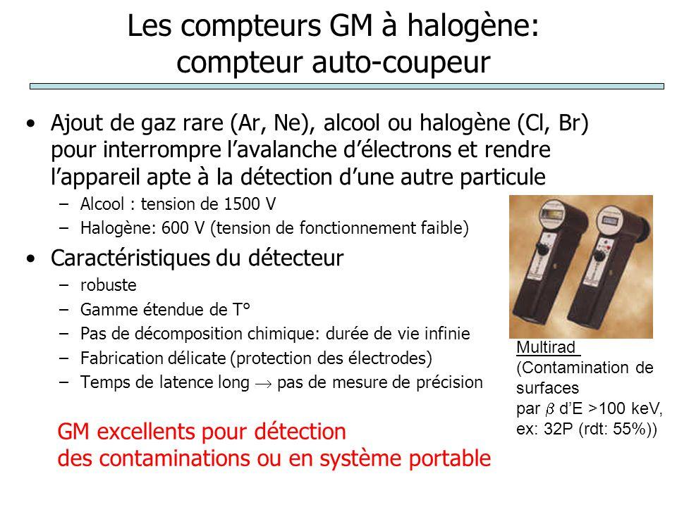 Les compteurs GM à halogène: compteur auto-coupeur Ajout de gaz rare (Ar, Ne), alcool ou halogène (Cl, Br) pour interrompre l'avalanche d'électrons et rendre l'appareil apte à la détection d'une autre particule –Alcool : tension de 1500 V –Halogène: 600 V (tension de fonctionnement faible) Caractéristiques du détecteur –robuste –Gamme étendue de T° –Pas de décomposition chimique: durée de vie infinie –Fabrication délicate (protection des électrodes) –Temps de latence long  pas de mesure de précision GM excellents pour détection des contaminations ou en système portable Multirad (Contamination de surfaces par  d'E >100 keV, ex: 32P (rdt: 55%))